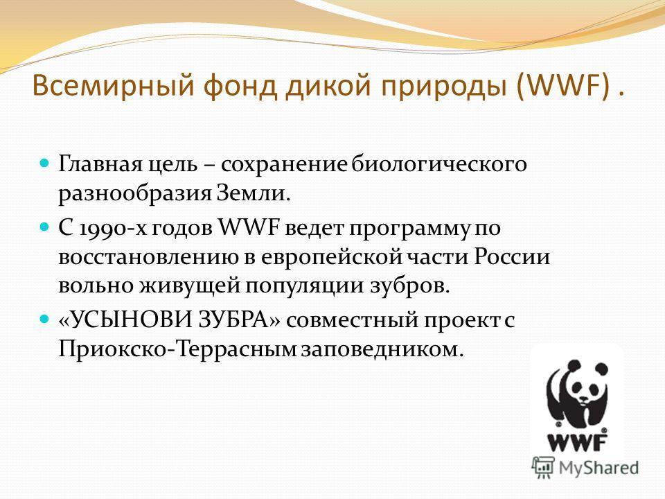 Всемирный фонд дикой природы (WWF). Главная цель – сохранение биологического разнообразия Земли. С 1990-х годов WWF ведет программу по восстановлению в европейской части России вольно живущей популяции зубров. «УСЫНОВИ ЗУБРА» совместный проект с Прио
