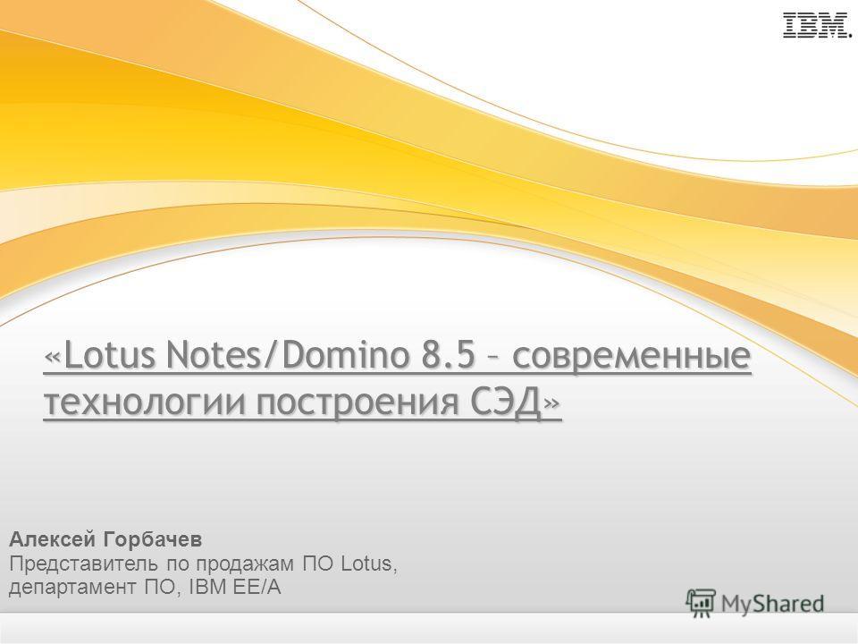 «Lotus Notes/Domino 8.5 – современные технологии построения СЭД» Алексей Горбачев Представитель по продажам ПО Lotus, департамент ПО, IBM EE/A