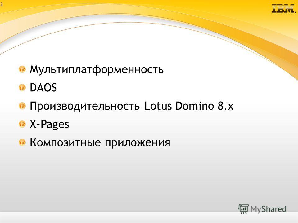 2 Мультиплатформенность DAOS Производительность Lotus Domino 8.х X-Pages Композитные приложения
