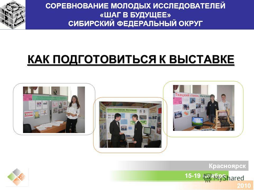 СОРЕВНОВАНИЕ МОЛОДЫХ ИССЛЕДОВАТЕЛЕЙ «ШАГ В БУДУЩЕЕ» СИБИРСКИЙ ФЕДЕРАЛЬНЫЙ ОКРУГ 15-19 ноября Красноярск 2010 КАК ПОДГОТОВИТЬСЯ К ВЫСТАВКЕ