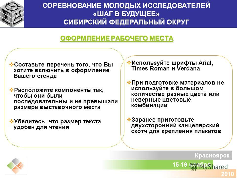СОРЕВНОВАНИЕ МОЛОДЫХ ИССЛЕДОВАТЕЛЕЙ «ШАГ В БУДУЩЕЕ» СИБИРСКИЙ ФЕДЕРАЛЬНЫЙ ОКРУГ 15-19 ноября Красноярск 2010 ОФОРМЛЕНИЕ РАБОЧЕГО МЕСТА Составьте перечень того, что Вы хотите включить в оформление Вашего стенда Расположите компоненты так, чтобы они бы