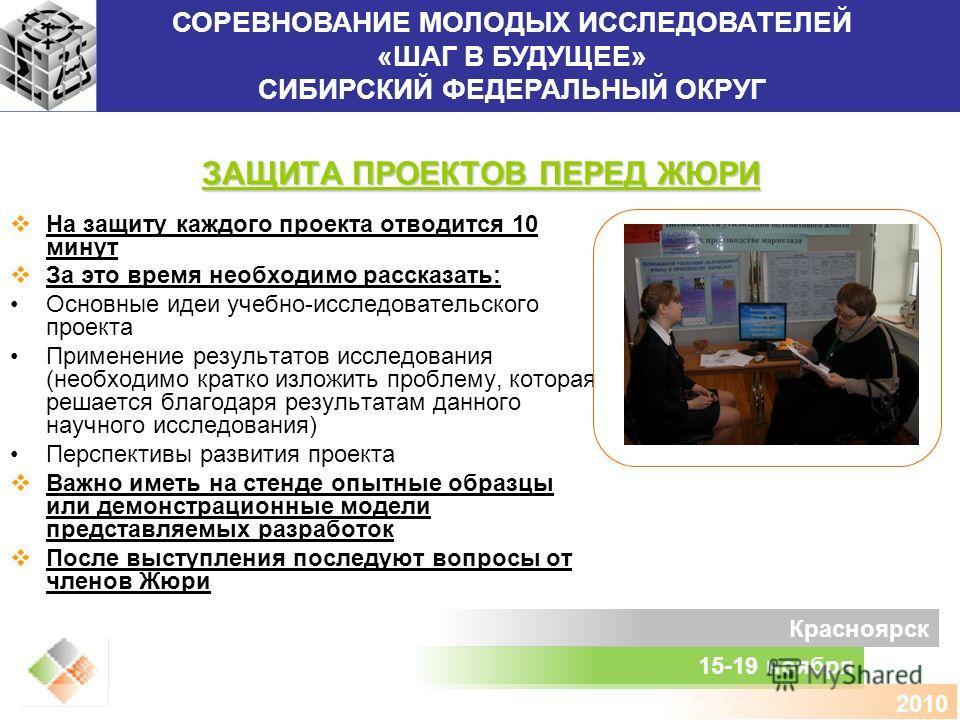 СОРЕВНОВАНИЕ МОЛОДЫХ ИССЛЕДОВАТЕЛЕЙ «ШАГ В БУДУЩЕЕ» СИБИРСКИЙ ФЕДЕРАЛЬНЫЙ ОКРУГ 15-19 ноября Красноярск 2010 ЗАЩИТА ПРОЕКТОВ ПЕРЕД ЖЮРИ На защиту каждого проекта отводится 10 минут За это время необходимо рассказать: Основные идеи учебно-исследовател