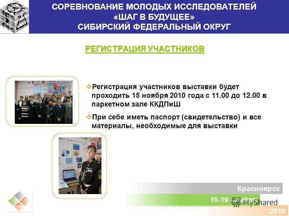 СОРЕВНОВАНИЕ МОЛОДЫХ ИССЛЕДОВАТЕЛЕЙ «ШАГ В БУДУЩЕЕ» СИБИРСКИЙ ФЕДЕРАЛЬНЫЙ ОКРУГ 15-19 ноября Красноярск 2010 РЕГИСТРАЦИЯ УЧАСТНИКОВ Регистрация участников выставки будет проходить 15 ноября 2010 года с 11.00 до 12.00 в паркетном зале ККДПиШ При себе