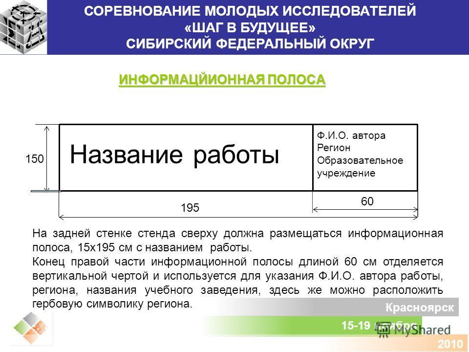 СОРЕВНОВАНИЕ МОЛОДЫХ ИССЛЕДОВАТЕЛЕЙ «ШАГ В БУДУЩЕЕ» СИБИРСКИЙ ФЕДЕРАЛЬНЫЙ ОКРУГ 15-19 ноября Красноярск 2010 ИНФОРМАЦЙИОННАЯ ПОЛОСА На задней стенке стенда сверху должна размещаться информационная полоса, 15х195 см с названием работы. Конец правой ча