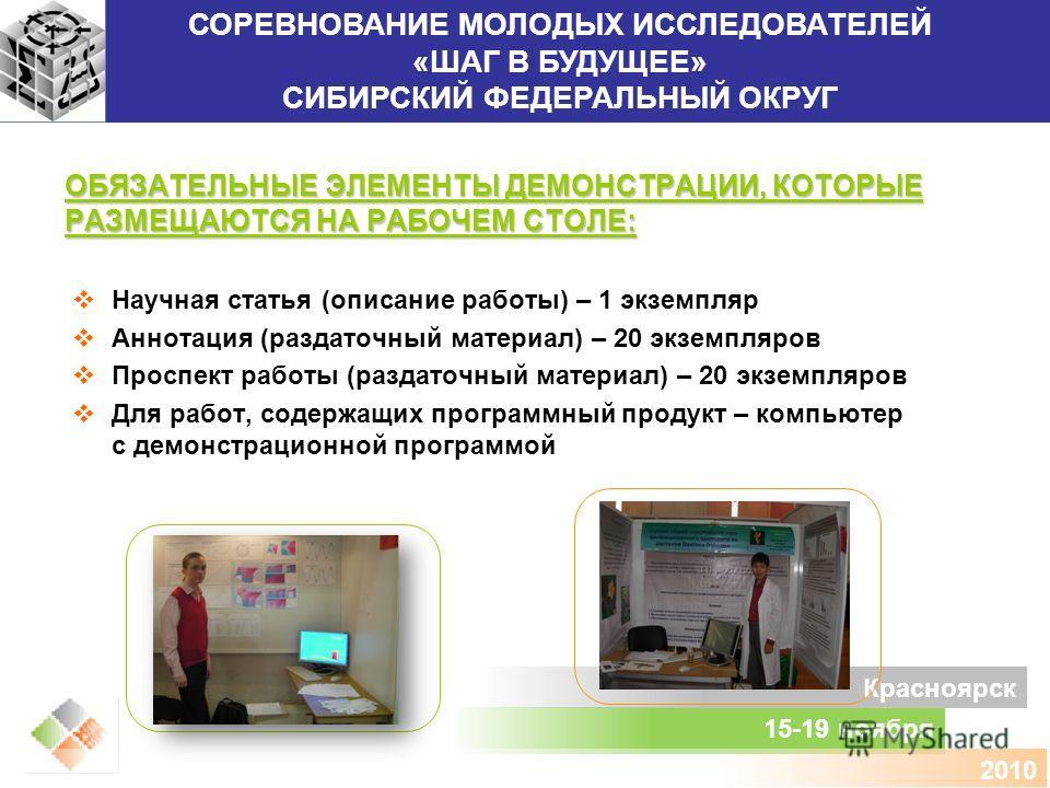 СОРЕВНОВАНИЕ МОЛОДЫХ ИССЛЕДОВАТЕЛЕЙ «ШАГ В БУДУЩЕЕ» СИБИРСКИЙ ФЕДЕРАЛЬНЫЙ ОКРУГ 15-19 ноября Красноярск 2010 ОБЯЗАТЕЛЬНЫЕ ЭЛЕМЕНТЫ ДЕМОНСТРАЦИИ, КОТОРЫЕ РАЗМЕЩАЮТСЯ НА РАБОЧЕМ СТОЛЕ: Научная статья (описание работы) – 1 экземпляр Аннотация (раздаточн