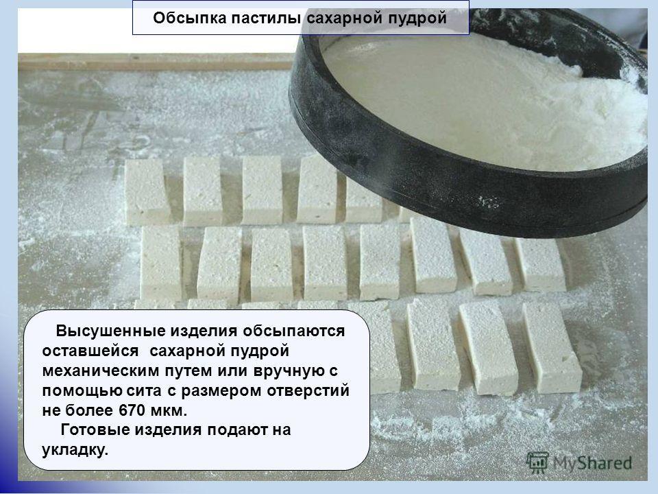 Высушенные изделия обсыпаются оставшейся сахарной пудрой механическим путем или вручную с помощью сита с размером отверстий не более 670 мкм. Готовые изделия подают на укладку. Обсыпка пастилы сахарной пудрой