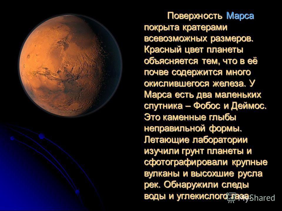 Поверхность Марса покрыта кратерами всевозможных размеров. Красный цвет планеты объясняется тем, что в её почве содержится много окислившегося железа. У Марса есть два маленьких спутника – Фобос и Деймос. Это каменные глыбы неправильной формы. Летающ