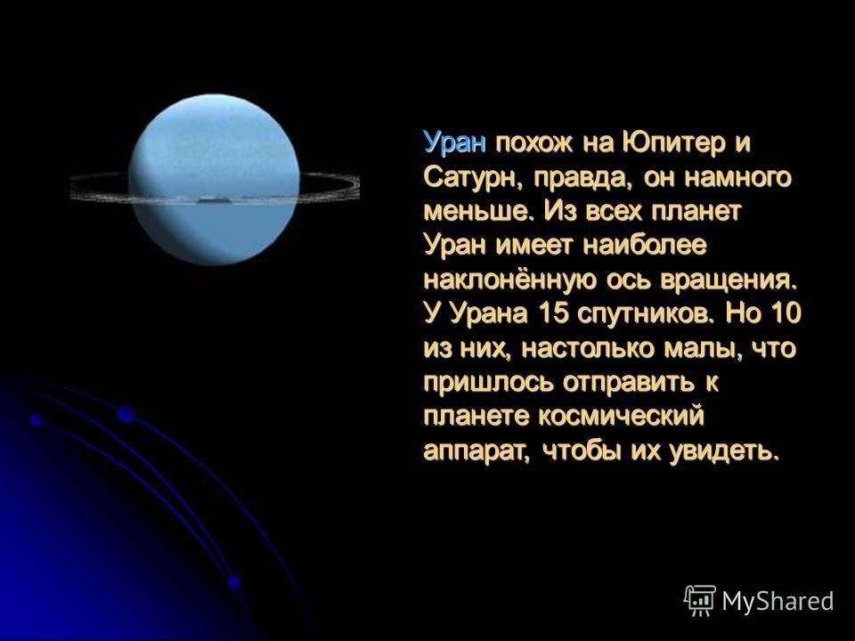 Уран похож на Юпитер и Сатурн, правда, он намного меньше. Из всех планет Уран имеет наиболее наклонённую ось вращения. У Урана 15 спутников. Но 10 из них, настолько малы, что пришлось отправить к планете космический аппарат, чтобы их увидеть.
