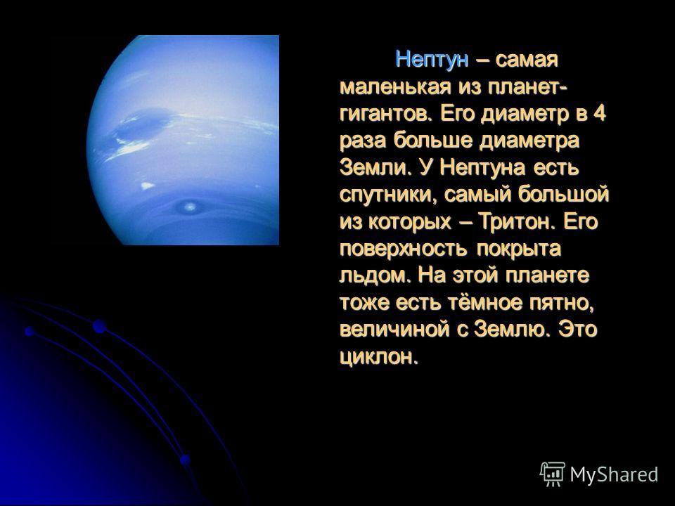 Нептун – самая маленькая из планет- гигантов. Его диаметр в 4 раза больше диаметра Земли. У Нептуна есть спутники, самый большой из которых – Тритон. Его поверхность покрыта льдом. На этой планете тоже есть тёмное пятно, величиной с Землю. Это циклон