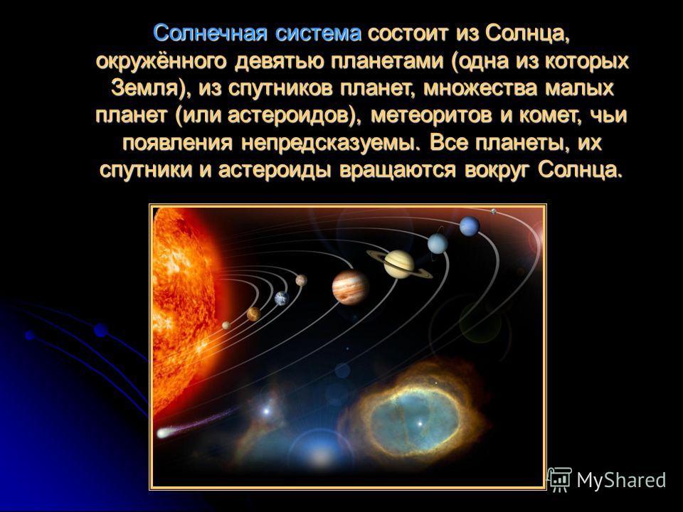 Солнечная система состоит из Солнца, окружённого девятью планетами (одна из которых Земля), из спутников планет, множества малых планет (или астероидов), метеоритов и комет, чьи появления непредсказуемы. Все планеты, их спутники и астероиды вращаются