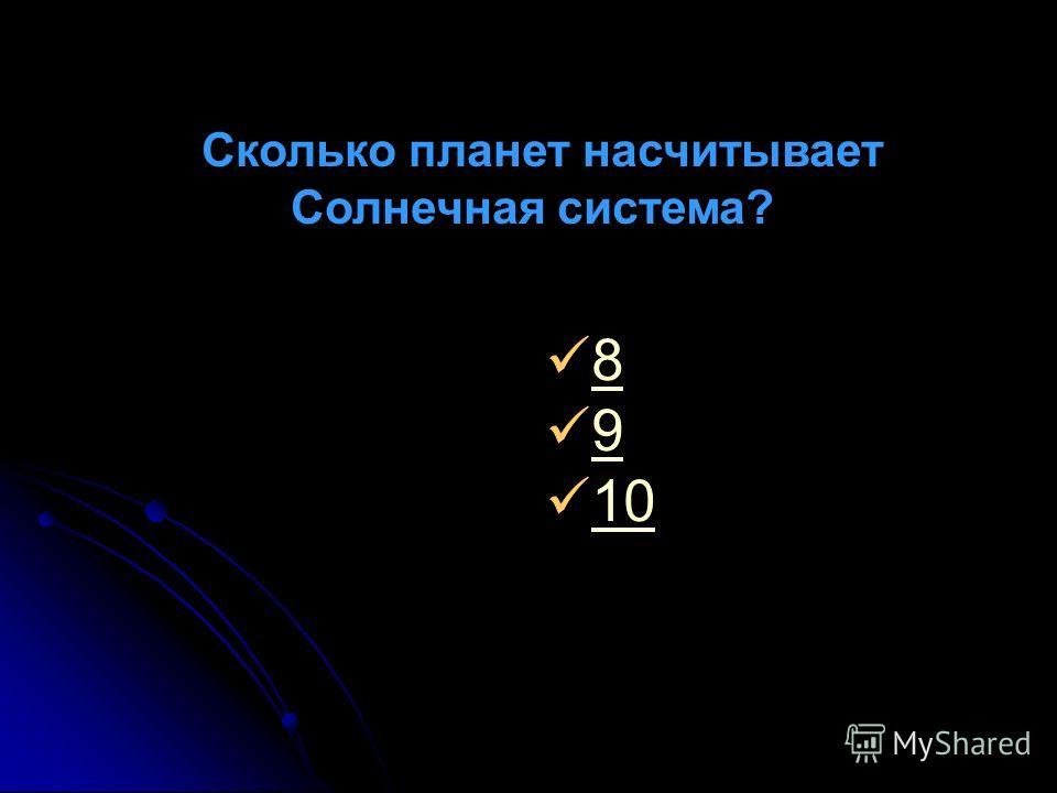 Сколько планет насчитывает Солнечная система? 8 9 10