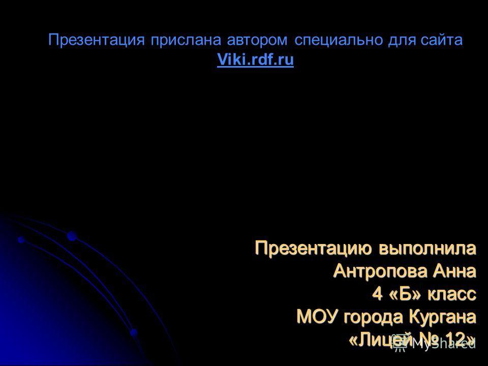 Презентацию выполнила Антропова Анна 4 «Б» класс МОУ города Кургана «Лицей 12» Презентация прислана автором специально для сайта Viki.rdf.ru