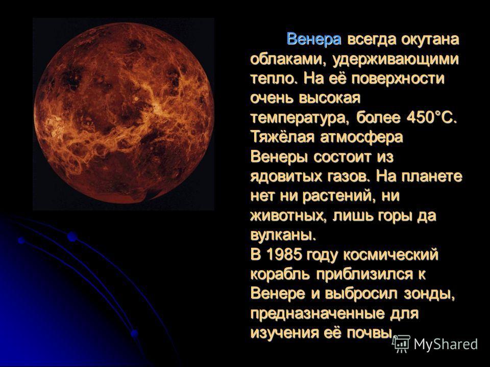 Венера всегда окутана облаками, удерживающими тепло. На её поверхности очень высокая температура, более 450°С. Тяжёлая атмосфера Венеры состоит из ядовитых газов. На планете нет ни растений, ни животных, лишь горы да вулканы. В 1985 году космический