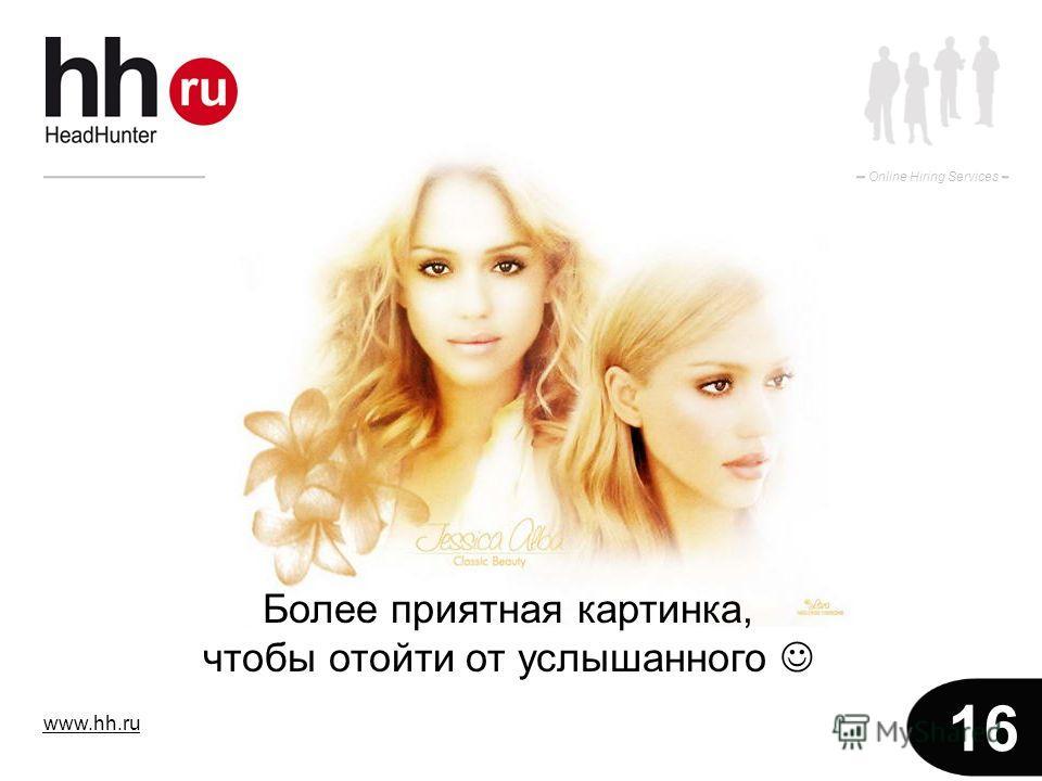 www.hh.ru Online Hiring Services 16 Более приятная картинка, чтобы отойти от услышанного