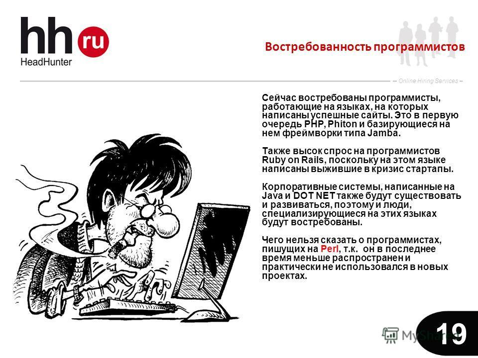www.hh.ru Online Hiring Services 19 Востребованность программистов Сейчас востребованы программисты, работающие на языках, на которых написаны успешные сайты. Это в первую очередь PHP, Phiton и базирующиеся на нем фреймворки типа Jamba. Также высок с