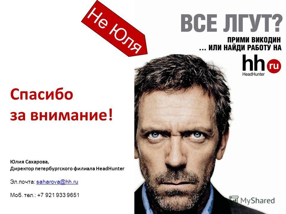 Спасибо за внимание! Юлия Сахарова, Директор петербургского филиала HeadHunter Эл.почта: saharova@hh.rusaharova@hh.ru Моб. тел.: +7 921 933 9651 Не Юля