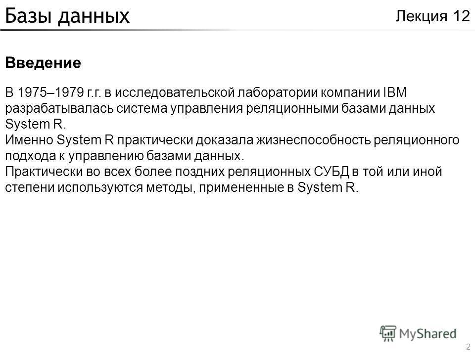 Базы данных Введение Лекция 12 В 1975–1979 г.г. в исследовательской лаборатории компании IBM разрабатывалась система управления реляционными базами данных System R. Именно System R практически доказала жизнеспособность реляционного подхода к управлен