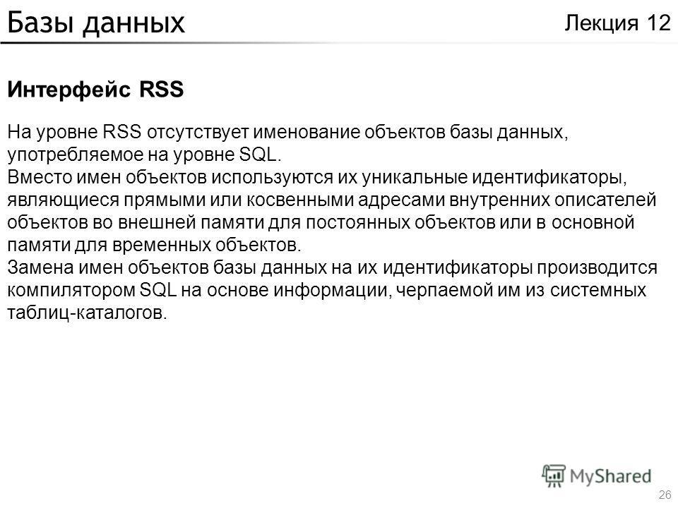 Базы данных Интерфейс RSS Лекция 12 На уровне RSS отсутствует именование объектов базы данных, употребляемое на уровне SQL. Вместо имен объектов используются их уникальные идентификаторы, являющиеся прямыми или косвенными адресами внутренних описател
