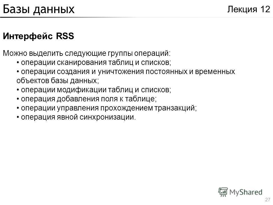Базы данных Интерфейс RSS Лекция 12 Можно выделить следующие группы операций: операции сканирования таблиц и списков; операции создания и уничтожения постоянных и временных объектов базы данных; операции модификации таблиц и списков; операция добавле