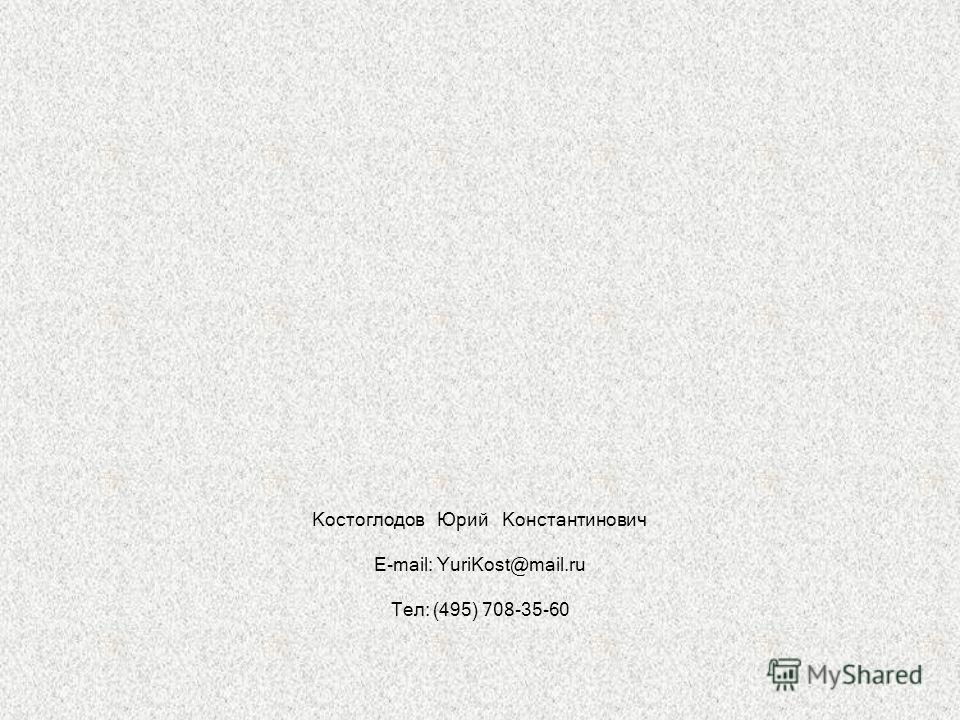 Костоглодов Юрий Константинович E-mail: YuriKost@mail.ru Тел: (495) 708-35-60