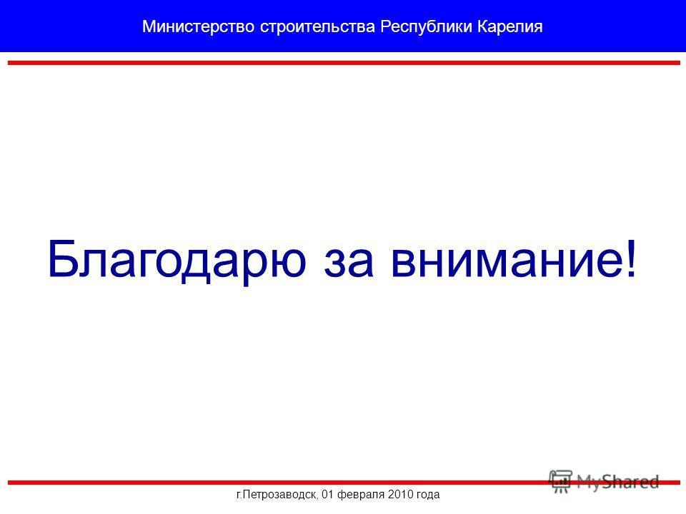 Благодарю за внимание! г.Петрозаводск, 01 февраля 2010 года Министерство строительства Республики Карелия