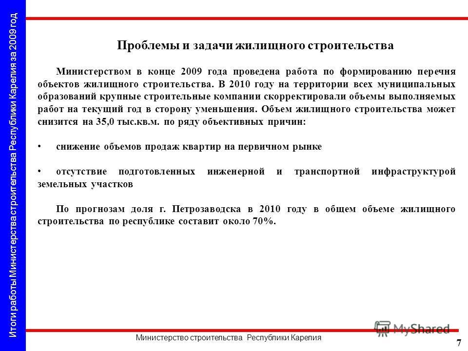 Итоги работы Министерства строительства Республики Карелия за 2009 год Министерство строительства Республики Карелия 7 Проблемы и задачи жилищного строительства Министерством в конце 2009 года проведена работа по формированию перечня объектов жилищно
