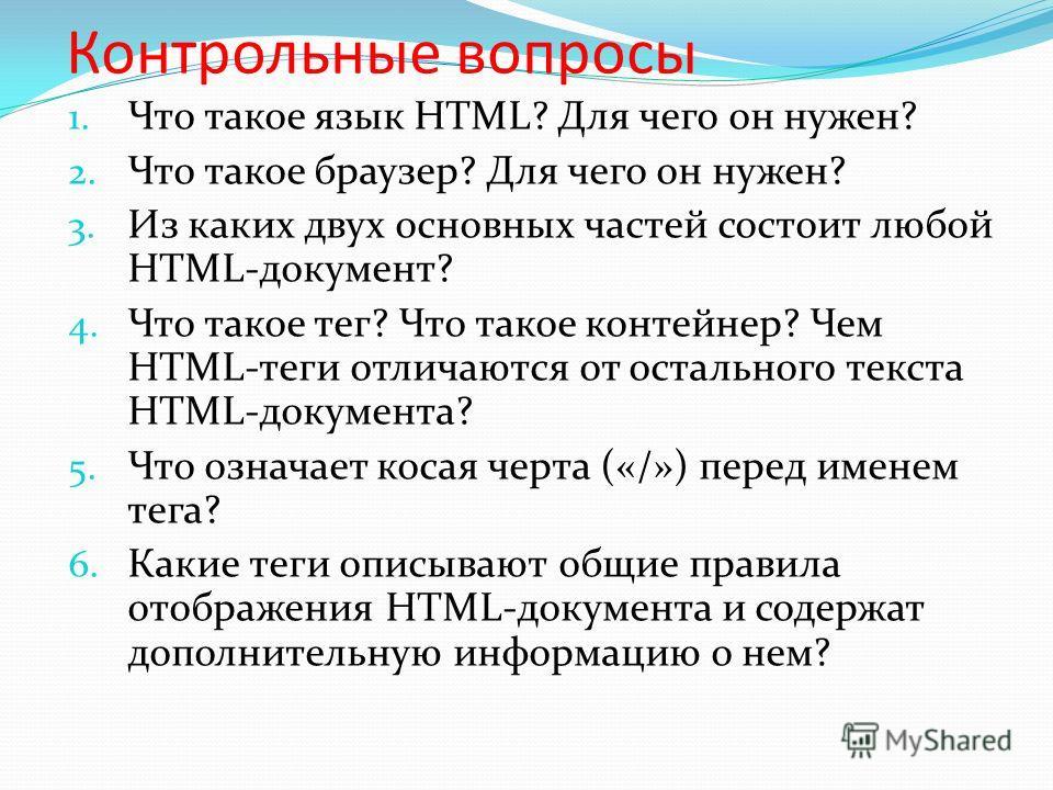 Контрольные вопросы 1. Что такое язык HTML? Для чего он нужен? 2. Что такое браузер? Для чего он нужен? 3. Из каких двух основных частей состоит любой HTML-документ? 4. Что такое тег? Что такое контейнер? Чем HTML-теги отличаются от остального текста