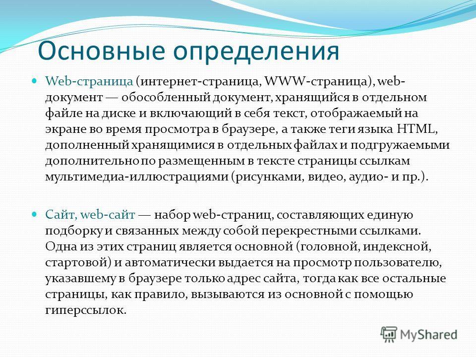 Основные определения Web-страница (интернет-страница, WWW-страница), web- документ обособленный документ, хранящийся в отдельном файле на диске и включающий в себя текст, отображаемый на экране во время просмотра в браузере, а также теги языка HTML,