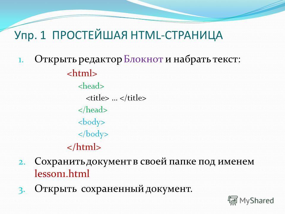 Упр. 1 ПРОСТЕЙШАЯ HTML-СТРАНИЦА 1. Открыть редактор Блокнот и набрать текст: … 2. Сохранить документ в своей папке под именем lesson1.html 3. Открыть сохраненный документ.