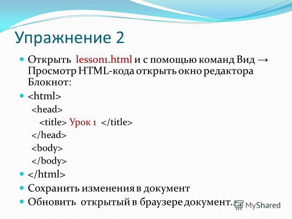 Упражнение 2 Открыть lesson1.html и с помощью команд Вид Просмотр HTML-кода открыть окно редактора Блокнот: Урок 1 Сохранить изменения в документ Обновить открытый в браузере документ.