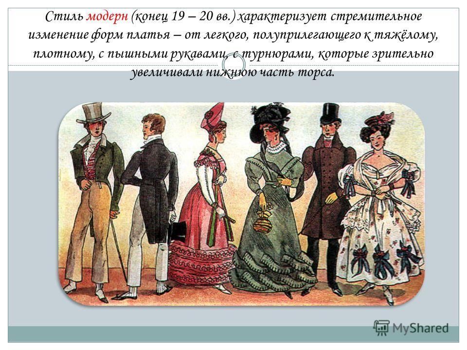 Стиль модерн (конец 19 – 20 вв.) характеризует стремительное изменение форм платья – от легкого, полуприлегающего к тяжёлому, плотному, с пышными рукавами, с турнюрами, которые зрительно увеличивали нижнюю часть торса.