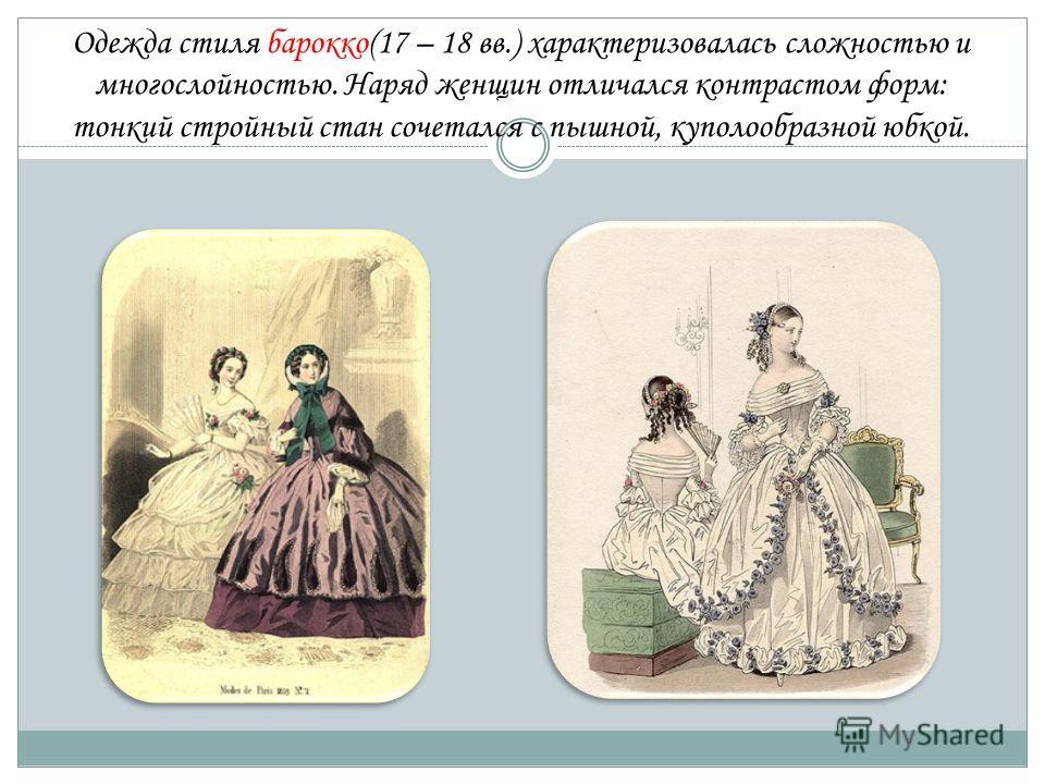 Одежда стиля барокко(17 – 18 вв.) характеризовалась сложностью и многослойностью. Наряд женщин отличался контрастом форм: тонкий стройный стан сочетался с пышной, куполообразной юбкой.
