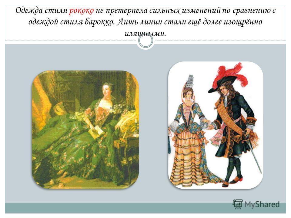 Одежда стиля рококо не претерпела сильных изменений по сравнению с одеждой стиля барокко. Лишь линии стали ещё долее изощрённо изящными.