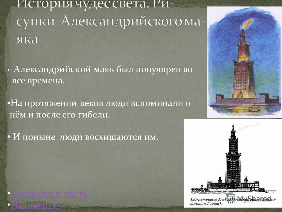 Александрийский маяк был популярен во все времена. На протяжении веков люди вспоминали о нём и после его гибели. И поныне люди восхищаются им. Следующая часть На главную
