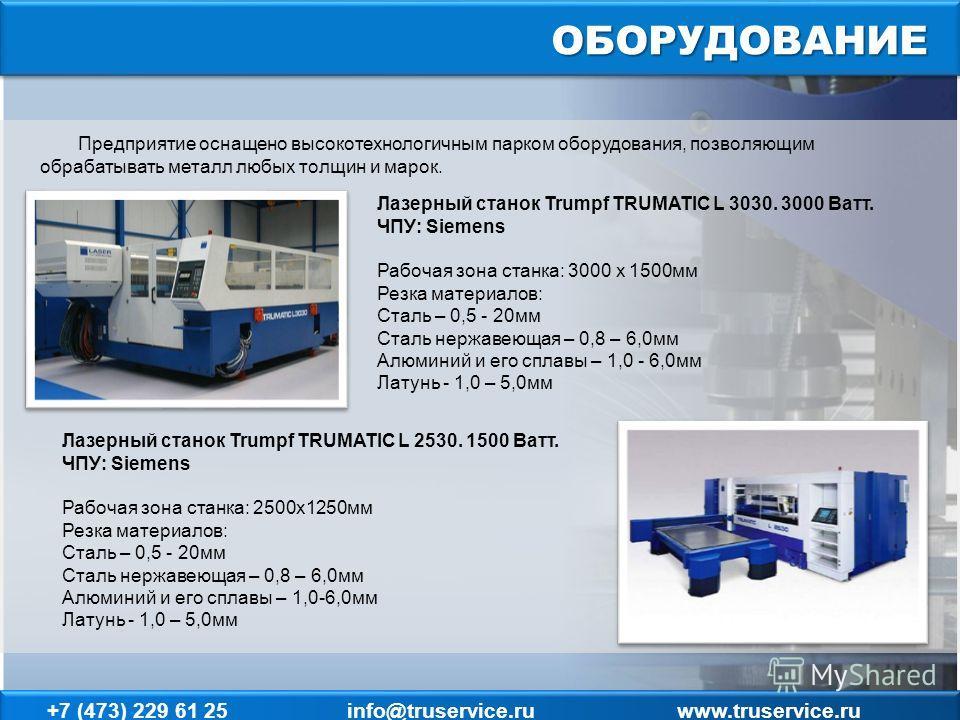 ОБОРУДОВАНИЕ Лазерный станок Trumpf TRUMATIC L 3030. 3000 Ватт. ЧПУ: Siemens Рабочая зона станка: 3000 х 1500мм Резка материалов: Сталь – 0,5 - 20мм Сталь нержавеющая – 0,8 – 6,0мм Алюминий и его сплавы – 1,0 - 6,0мм Латунь - 1,0 – 5,0мм Предприятие