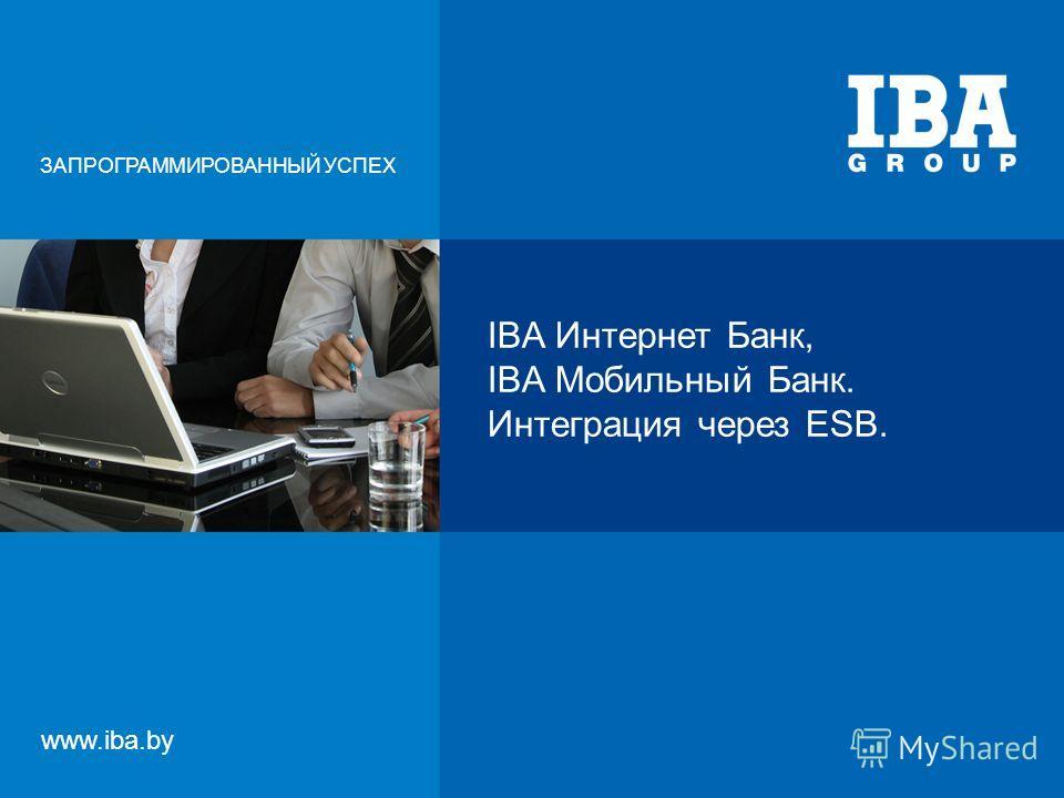IBA Интернет Банк, IBA Мобильный Банк. Интеграция через ESB. ЗАПРОГРАММИРОВАННЫЙ УСПЕХ www.iba.by