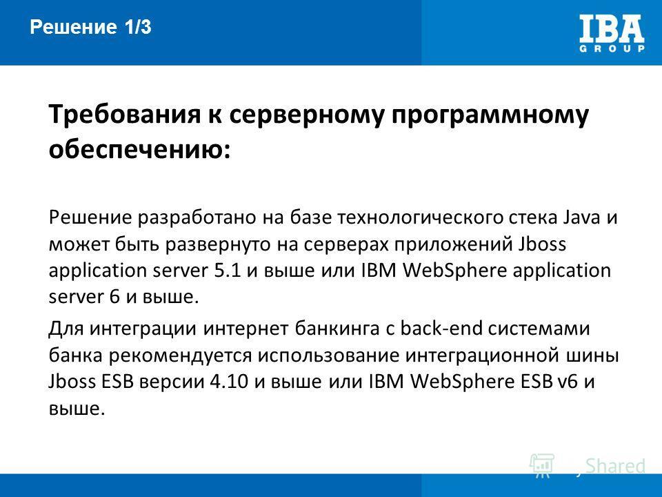 Решение 1/3 Требования к серверному программному обеспечению: Решение разработано на базе технологического стека Java и может быть развернуто на серверах приложений Jboss application server 5.1 и выше или IBM WebSphere application server 6 и выше. Дл