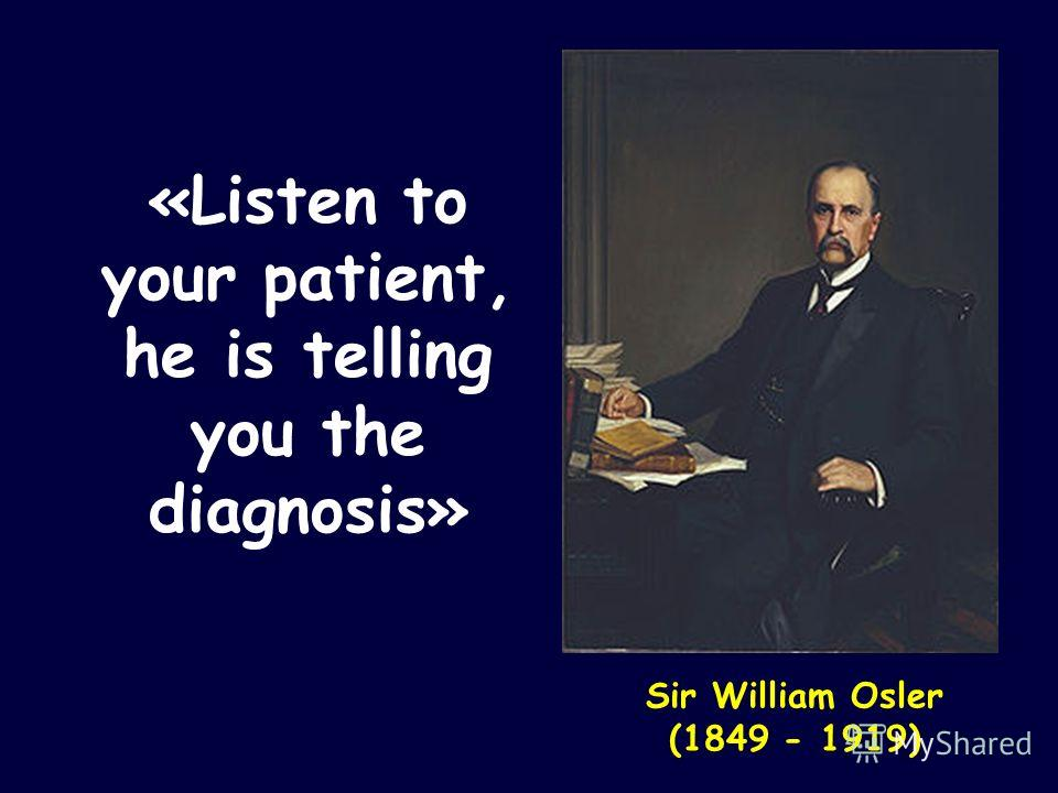 «Listen to your patient, he is telling you the diagnosis» Sir William Osler (1849 - 1919)