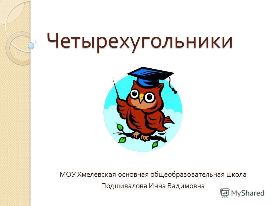 Четырехугольники МОУ Хмелевская основная общеобразовательная школа Подшивалова Инна Вадимовна