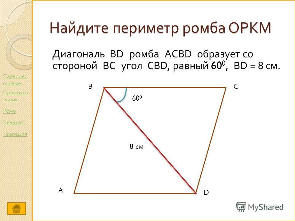 Найдите периметр ромба ОРКМ Диагональ BD ромба ACBD образует со стороной ВС угол CBD, равный 60 0, BD = 8 см. А ВС D 60 0 8 см Параллел ограмм Ромб Прямоуго льник Трапеция Квадрат
