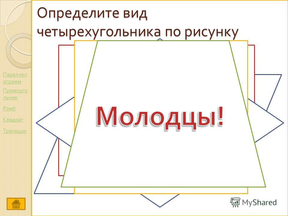 Определите вид четырехугольника по рисунку Параллел ограмм Ромб Прямоуго льник Трапеция Квадрат
