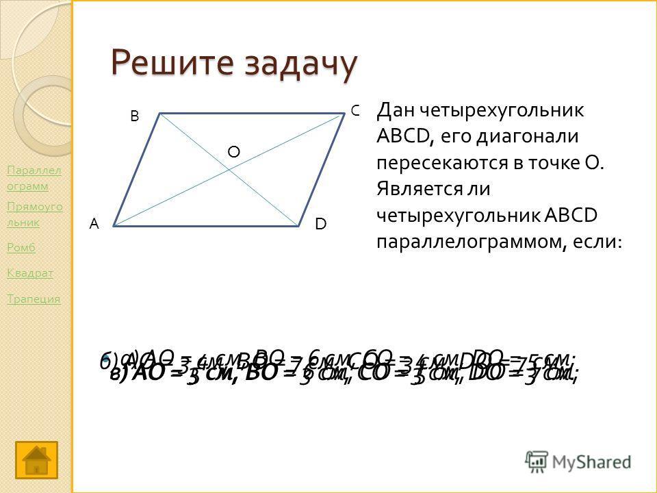 Решите задачу а ) АО = 4 см, ВО = 6 см, СО = 4 см, DO = 5 см ; А С В D O Дан четырехугольник ABCD, его диагонали пересекаются в точке О. Является ли четырехугольник ABCD параллелограммом, если: б) АО = 3 см, ВО = 7 см, СО = 3 см, DO = 7 см; в) АО = 5