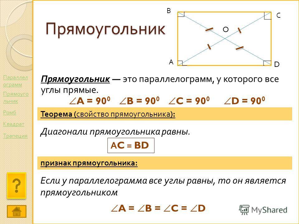 Прямоугольник Прямоугольник это параллелограмм, у которого все углы прямые. А С В D O Теорема ( свойство прямоугольника ): Диагонали прямоугольника равны. А C = BD A = 90 0 B = 90 0 C = 90 0 D = 90 0 признак прямоугольника : Если у параллелограмма вс