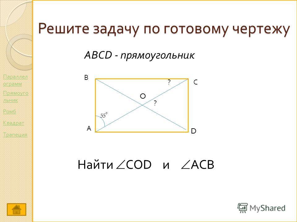 Решите задачу по готовому чертежу А С В D O Найти COD и ACB ABCD - прямоугольник 55 0 ? ? Параллел ограмм Ромб Прямоуго льник Трапеция Квадрат