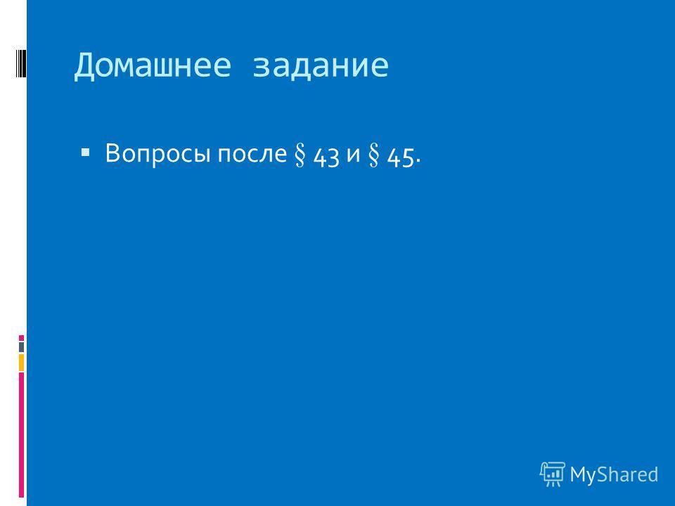 Домашнее задание Вопросы после § 43 и § 45.