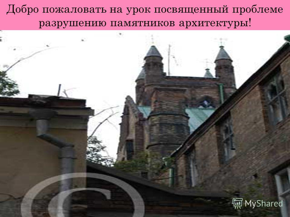 Добро пожаловать на урок посвященный проблеме разрушению памятников архитектуры!