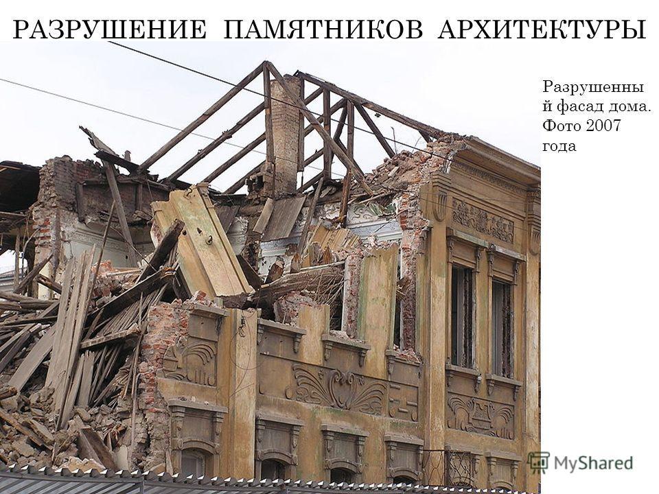 РАЗРУШЕНИЕ ПАМЯТНИКОВ АРХИТЕКТУРЫ Разрушенны й фасад дома. Фото 2007 года