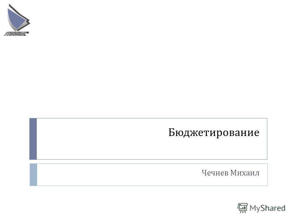 Бюджетирование Чечнев Михаил