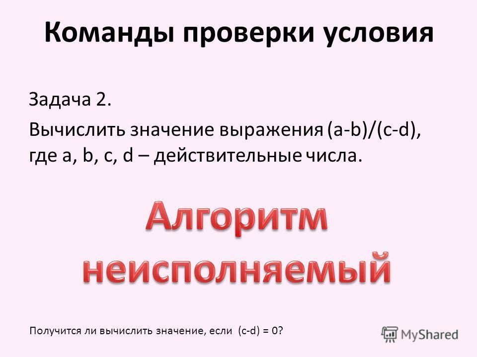 Команды проверки условия Задача 2. Вычислить значение выражения (a-b)/(c-d), где a, b, c, d – действительные числа. Получится ли вычислить значение, если (c-d) = 0?