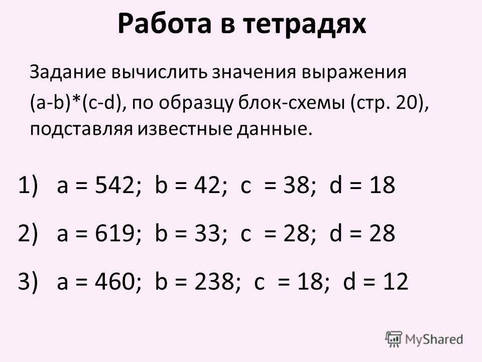 Задание вычислить значения выражения (a-b)*(c-d), по образцу блок-схемы (стр. 20), подставляя известные данные. Работа в тетрадях 1)a = 542; b = 42; c = 38; d = 18 2)a = 619; b = 33; c = 28; d = 28 3)a = 460; b = 238; c = 18; d = 12